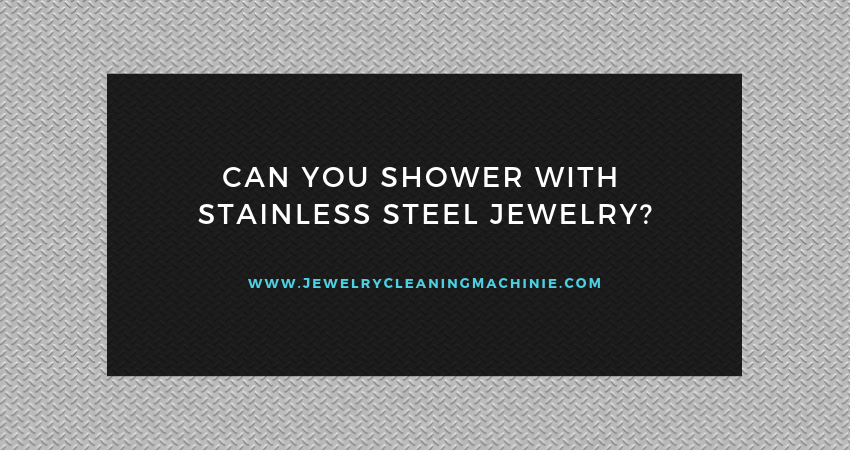Can You Shower with Stainless Steel Jewelry?