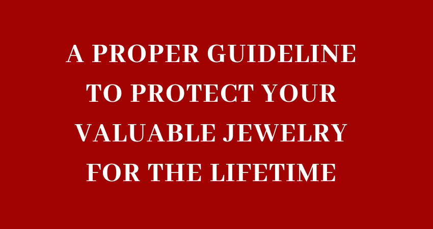 A proper guideline to protect your valuable jewelry for the lifetime